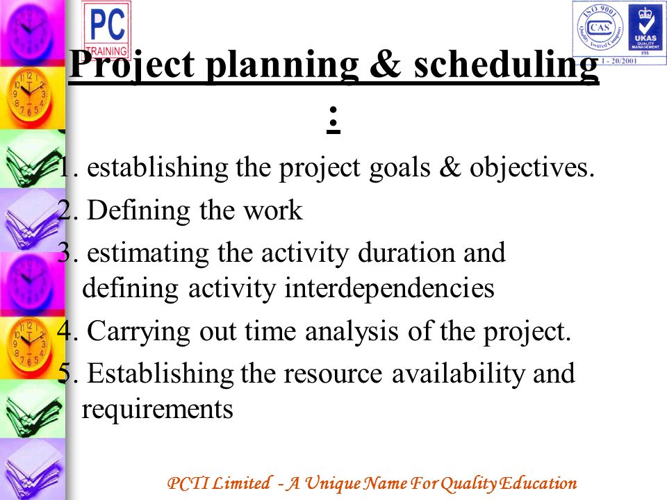 PCTI Limited - A Unique Name For Quality Education Project planning & scheduling : 1. establishing the project goals & objectives. 2. Defining the wor