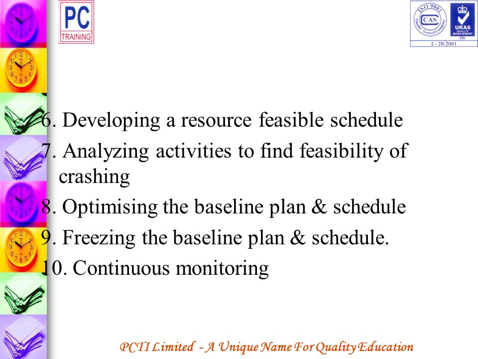 PCTI Limited - A Unique Name For Quality Education 6. Developing a resource feasible schedule 7. Analyzing activities to find feasibility of crashing