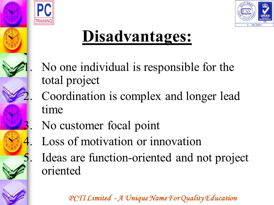 PCTI Limited - A Unique Name For Quality Education Disadvantages: 1.No one individual is responsible for the total project 2.Coordination is complex a
