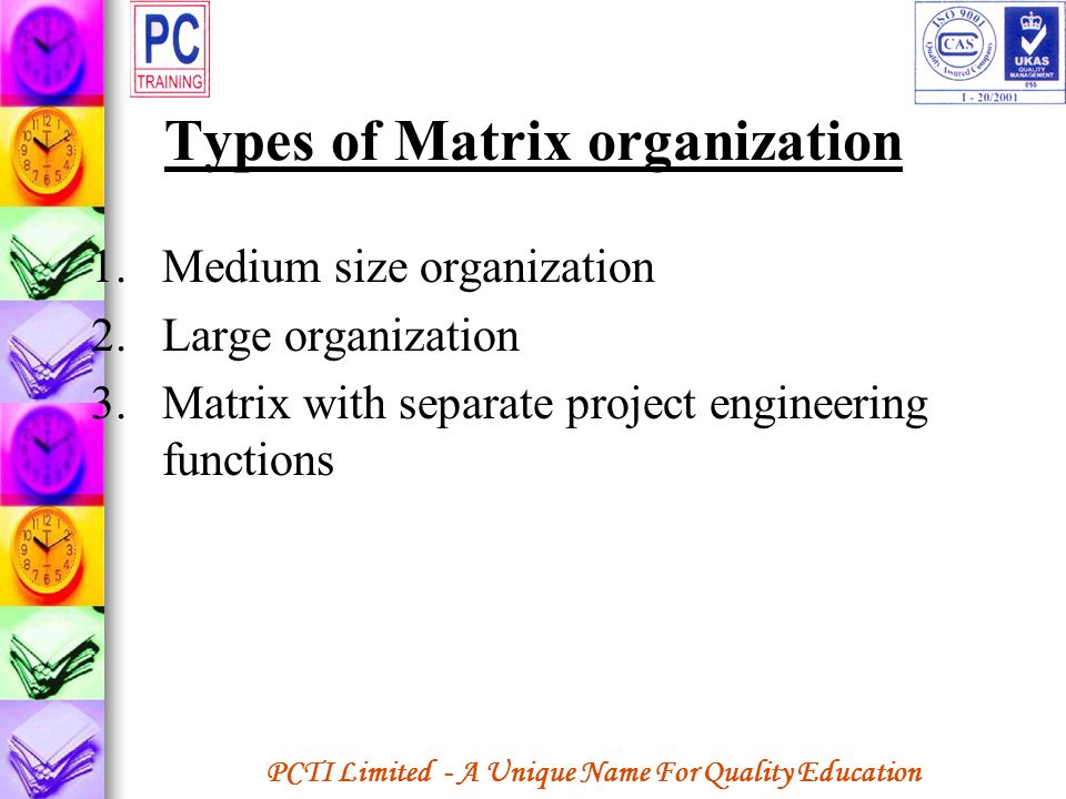 PCTI Limited - A Unique Name For Quality Education Types of Matrix organization 1.Medium size organization 2.Large organization 3.Matrix with separate