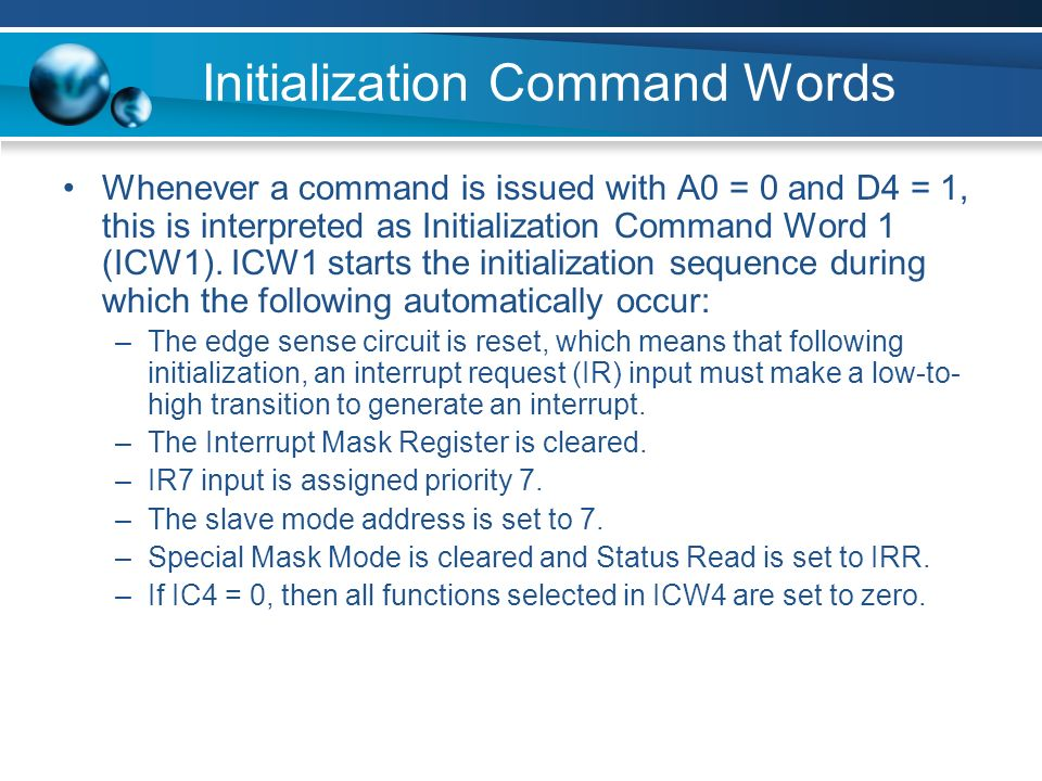 Whenever a command is issued with A0 = 0 and D4 = 1, this is interpreted as Initialization Command Word 1 (ICW1).