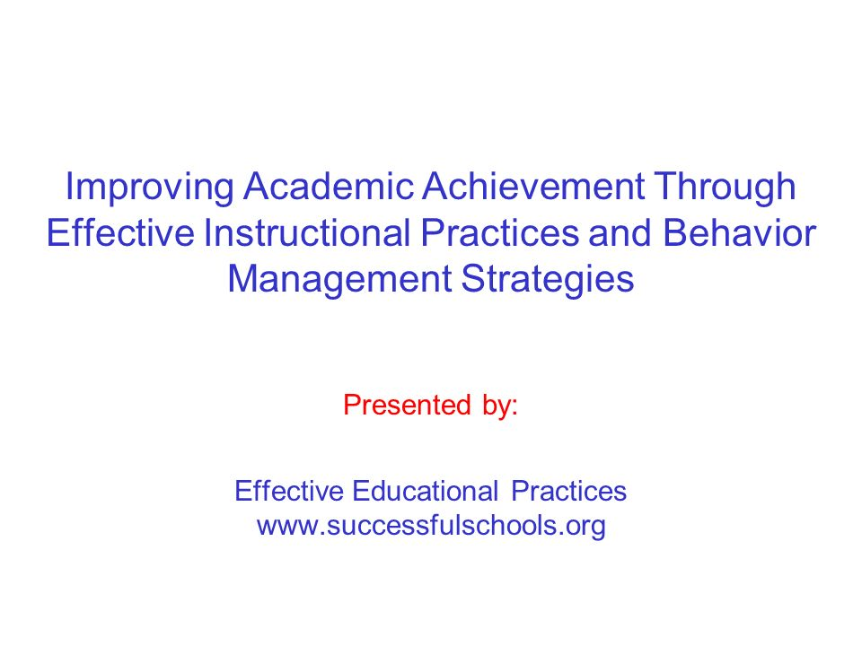 Improving Academic Achievement Through Effective Instructional Practices and Behavior Management Strategies Presented by: Effective Educational Practi
