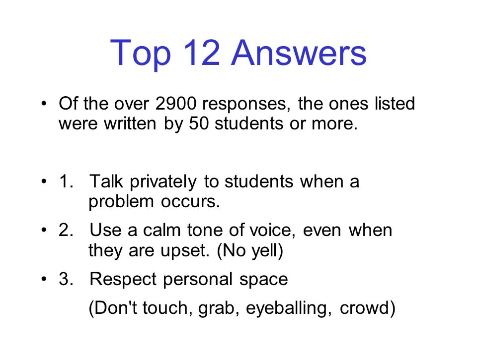 Top 12 Answers Of the over 2900 responses, the ones listed were written by 50 students or more. 1. Talk privately to students when a problem occurs. 2