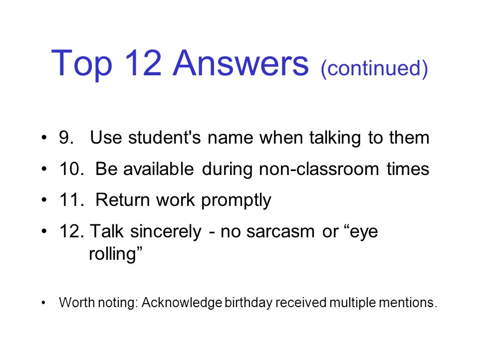 Top 12 Answers (continued) 9. Use student's name when talking to them 10. Be available during non-classroom times 11. Return work promptly 12. Talk si
