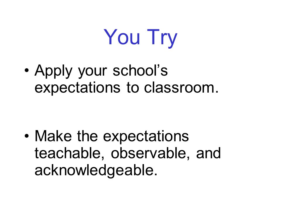You Try Apply your schools expectations to classroom. Make the expectations teachable, observable, and acknowledgeable.