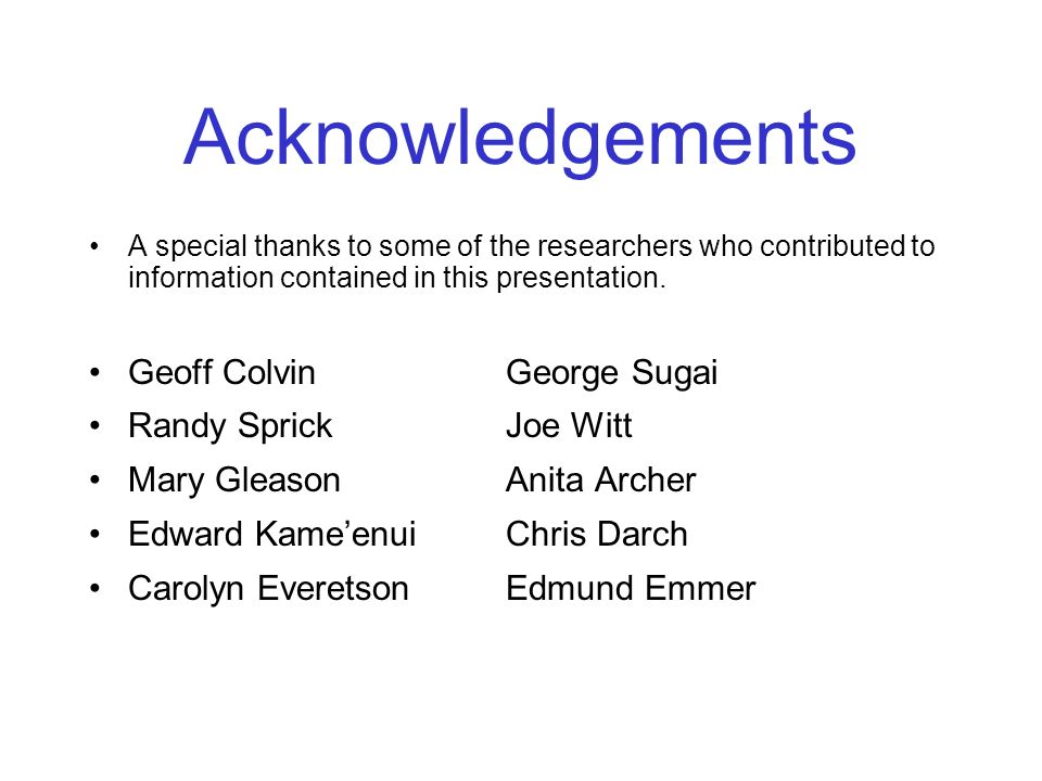 Acknowledgements A special thanks to some of the researchers who contributed to information contained in this presentation. Geoff ColvinGeorge Sugai R