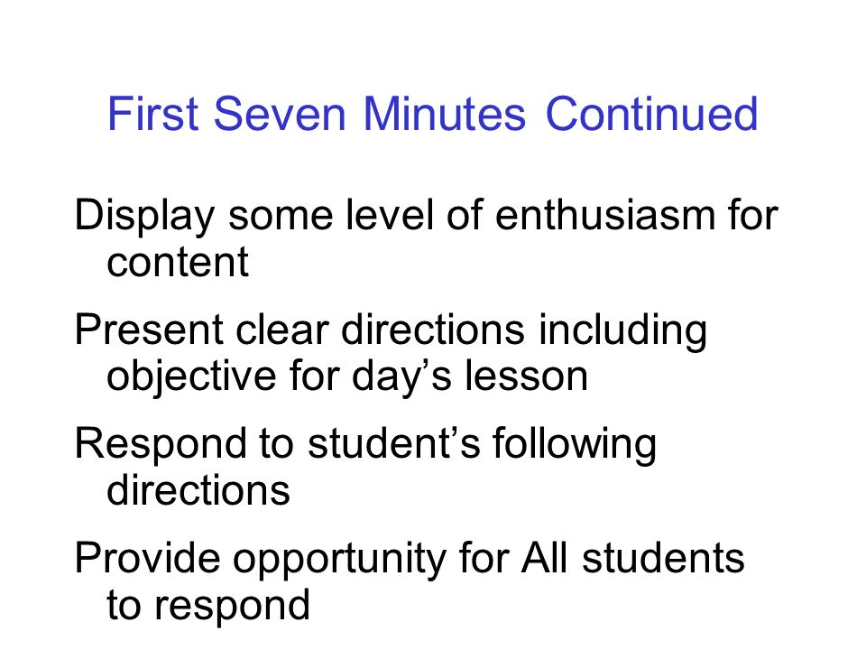 First Seven Minutes Continued Display some level of enthusiasm for content Present clear directions including objective for days lesson Respond to stu