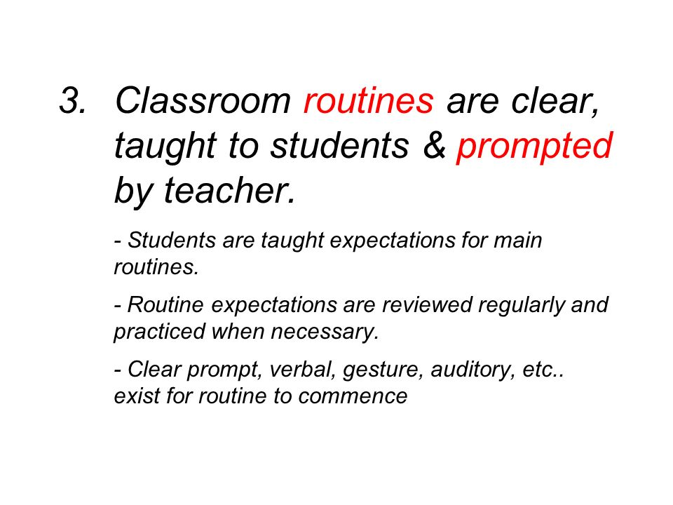 3. Classroom routines are clear, taught to students & prompted by teacher. - Students are taught expectations for main routines. - Routine expectation