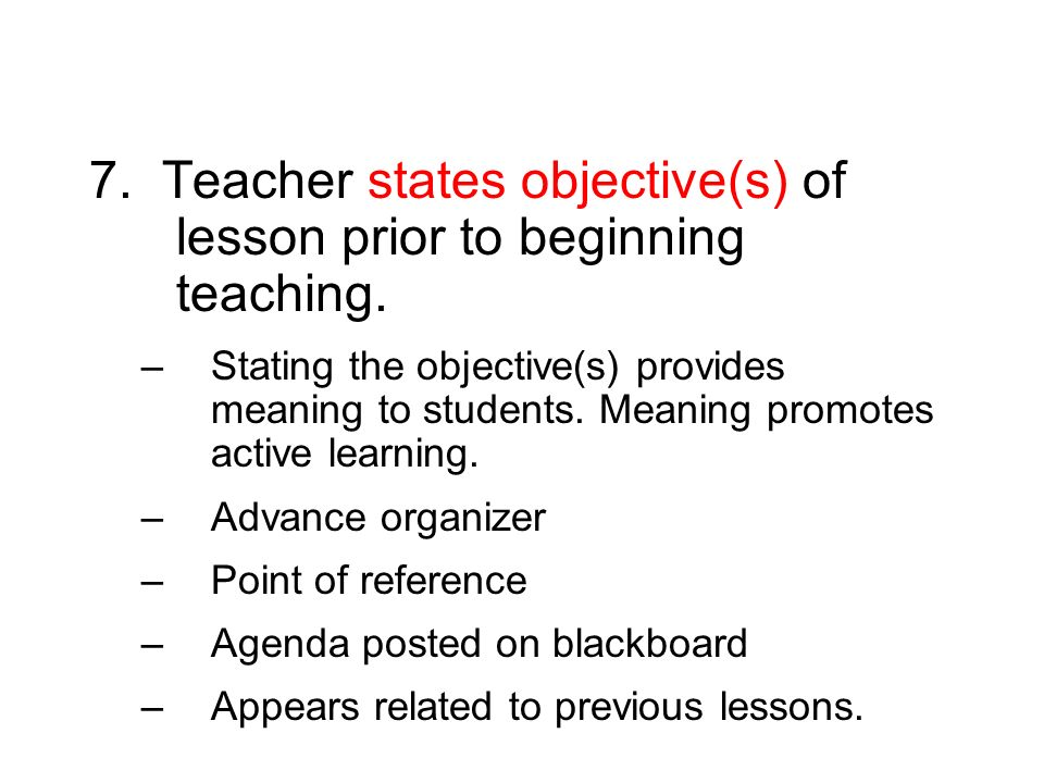 7. Teacher states objective(s) of lesson prior to beginning teaching. –Stating the objective(s) provides meaning to students. Meaning promotes active