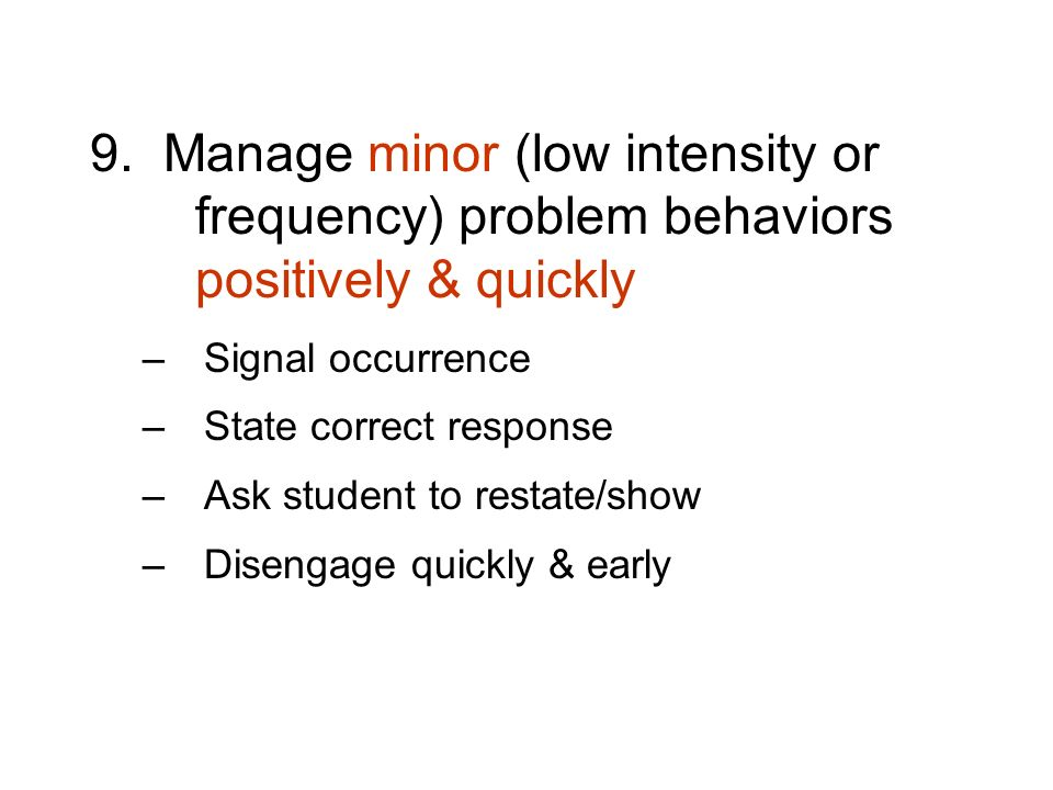 9. Manage minor (low intensity or frequency) problem behaviors positively & quickly –Signal occurrence –State correct response –Ask student to restate