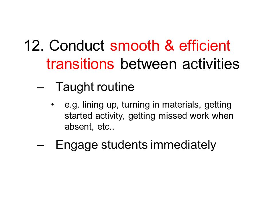 12. Conduct smooth & efficient transitions between activities –Taught routine e.g. lining up, turning in materials, getting started activity, getting