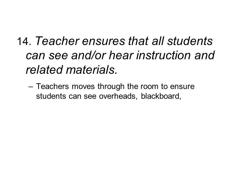 14. Teacher ensures that all students can see and/or hear instruction and related materials. –Teachers moves through the room to ensure students can s