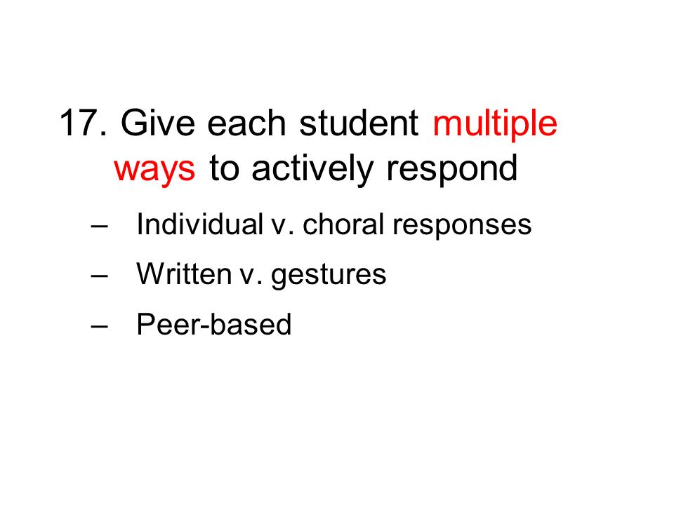 17. Give each student multiple ways to actively respond –Individual v. choral responses –Written v. gestures –Peer-based