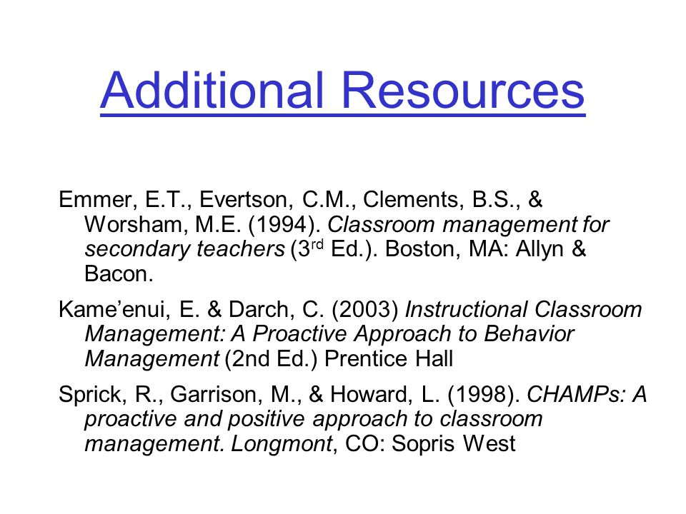 Additional Resources Emmer, E.T., Evertson, C.M., Clements, B.S., & Worsham, M.E. (1994). Classroom management for secondary teachers (3 rd Ed.). Bost