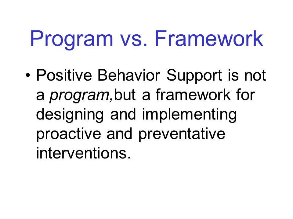 Program vs. Framework Positive Behavior Support is not a program,but a framework for designing and implementing proactive and preventative interventio