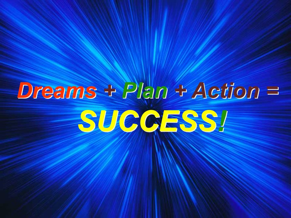 Dreams + Plan + Action = SUCCESS! Dreams + Plan + Action = SUCCESS!