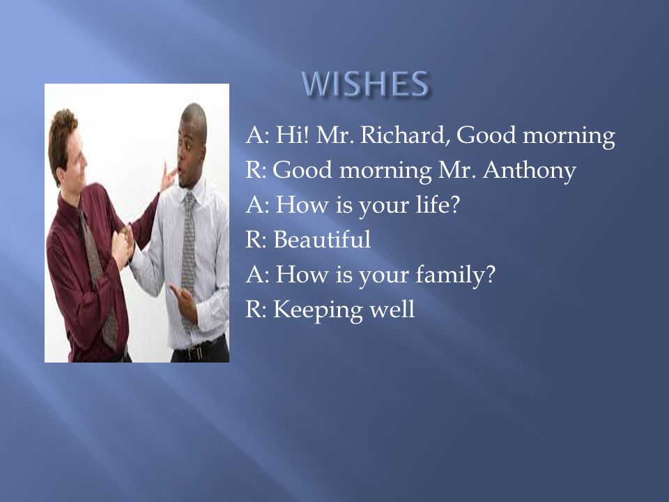 A: Hi. Mr. Richard, Good morning R: Good morning Mr.