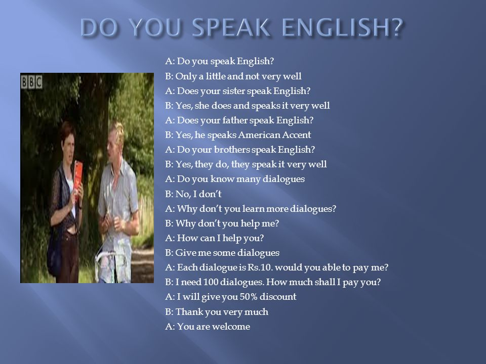 A: Do you speak English. B: Only a little and not very well A: Does your sister speak English.