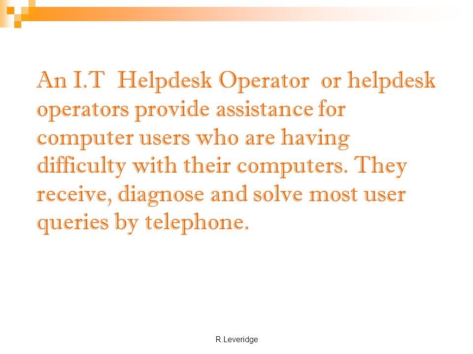 R.Leveridge An I.T Helpdesk Operator or helpdesk operators provide assistance for computer users who are having difficulty with their computers.