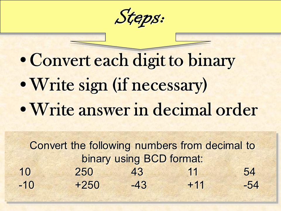 Steps: Convert each digit to binaryConvert each digit to binary Write sign (if necessary)Write sign (if necessary) Write answer in decimal orderWrite