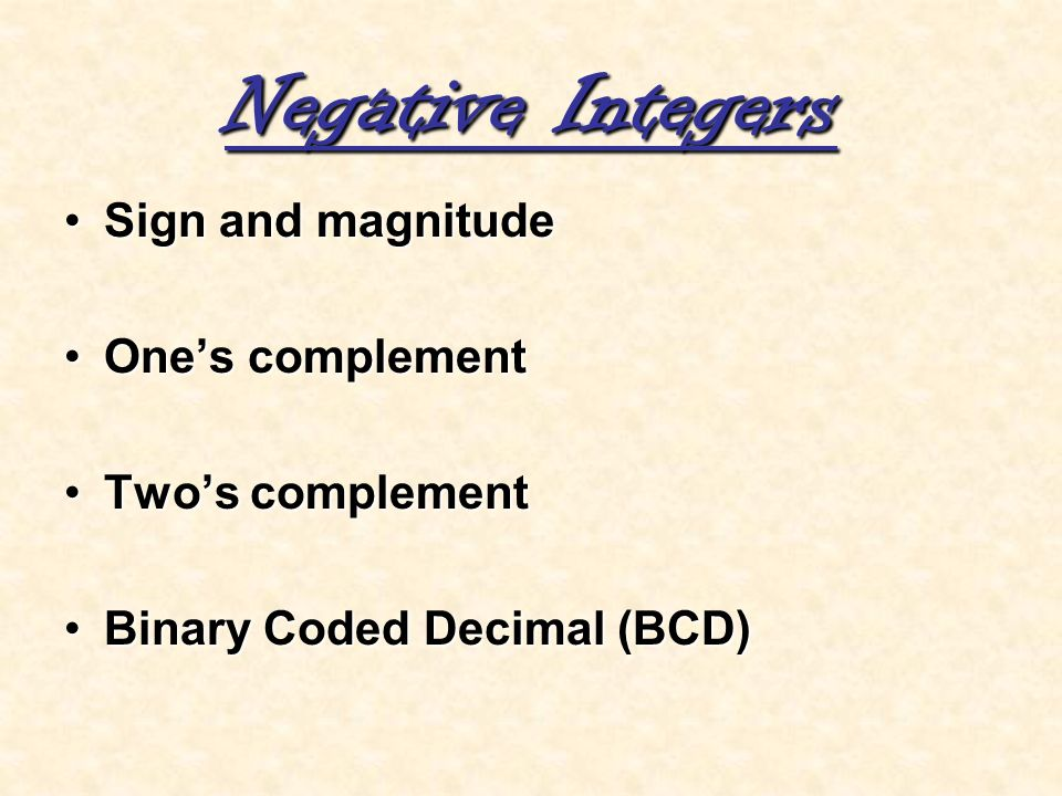 Sign and magnitudeSign and magnitude Ones complementOnes complement Twos complementTwos complement Binary Coded Decimal (BCD)Binary Coded Decimal (BCD
