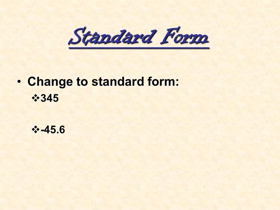 Standard Form Change to standard form:Change to standard form: 345 345 -45.6 -45.6