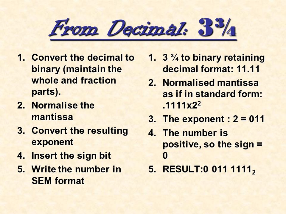 From Decimal: 3¾ 1.Convert the decimal to binary (maintain the whole and fraction parts). 2.Normalise the mantissa 3.Convert the resulting exponent 4.