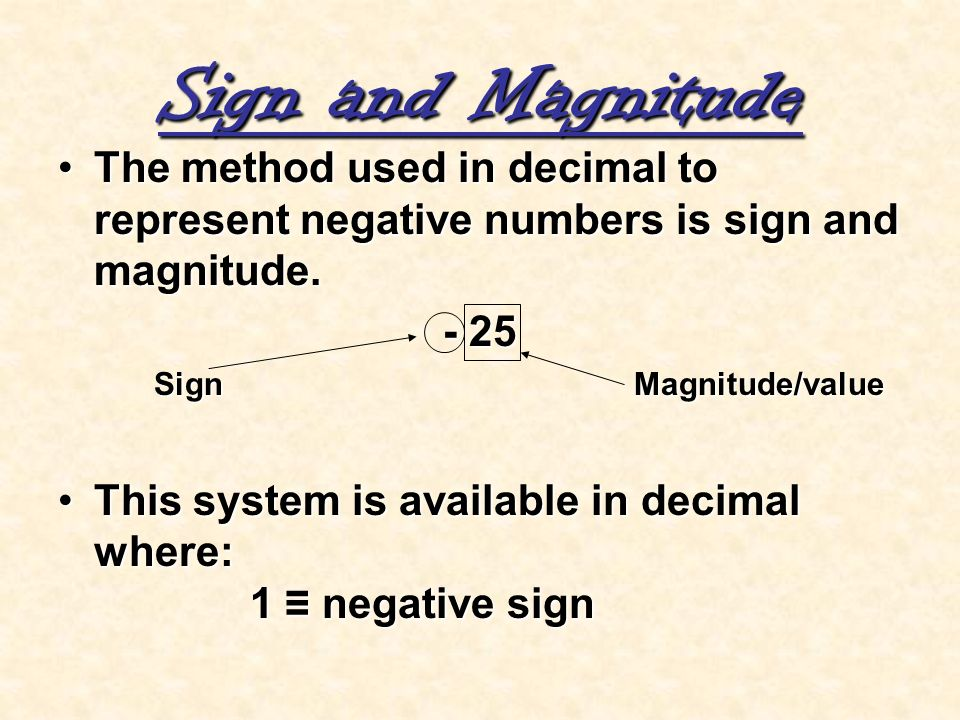 Sign and Magnitude The method used in decimal to represent negative numbers is sign and magnitude.The method used in decimal to represent negative num