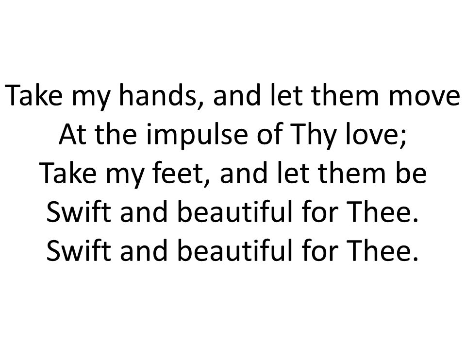 Take my hands, and let them move At the impulse of Thy love; Take my feet, and let them be Swift and beautiful for Thee.