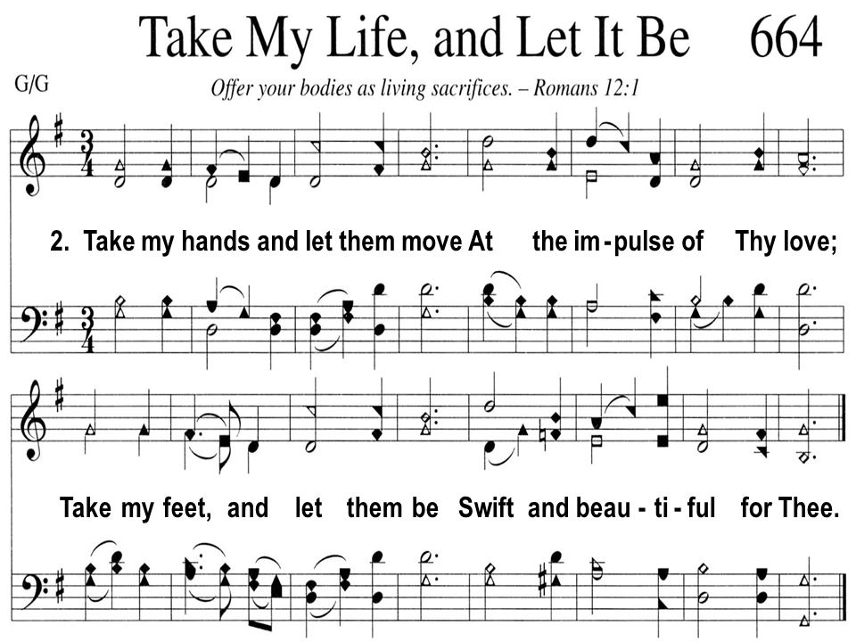 2. Take my hands and let them move At the im - pulse of Thy love; Take my feet, and let them be Swift and beau - ti - ful for Thee.