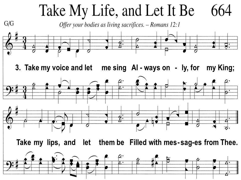 3. Take my voice and let me sing Al - ways on - ly, for my King; Take my lips, and let them be Filled with mes - sag-es from Thee.