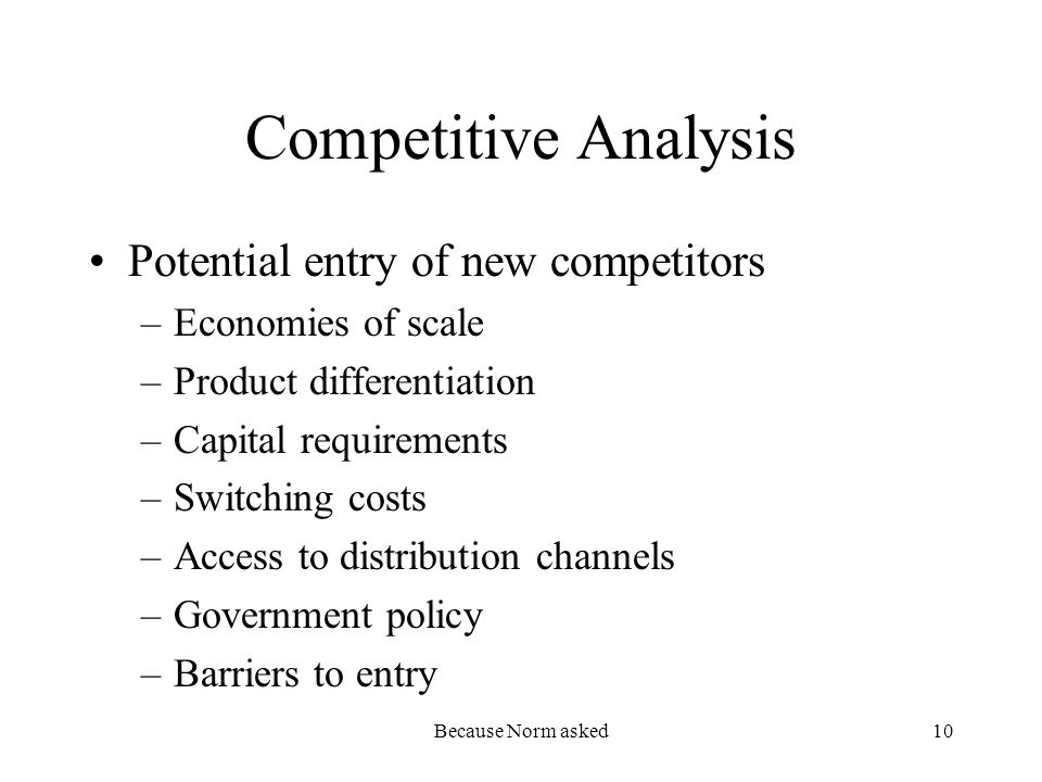 Because Norm asked10 Competitive Analysis Potential entry of new competitors –Economies of scale –Product differentiation –Capital requirements –Switching costs –Access to distribution channels –Government policy –Barriers to entry