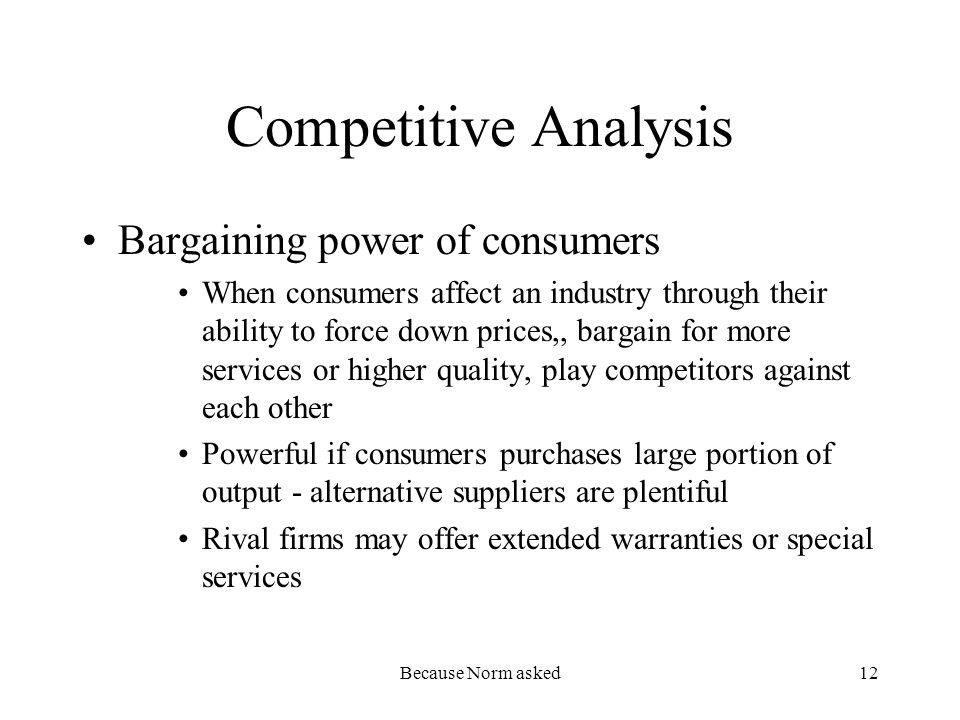 Because Norm asked12 Competitive Analysis Bargaining power of consumers When consumers affect an industry through their ability to force down prices,, bargain for more services or higher quality, play competitors against each other Powerful if consumers purchases large portion of output - alternative suppliers are plentiful Rival firms may offer extended warranties or special services
