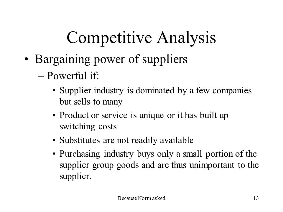 Because Norm asked13 Competitive Analysis Bargaining power of suppliers –Powerful if: Supplier industry is dominated by a few companies but sells to many Product or service is unique or it has built up switching costs Substitutes are not readily available Purchasing industry buys only a small portion of the supplier group goods and are thus unimportant to the supplier.