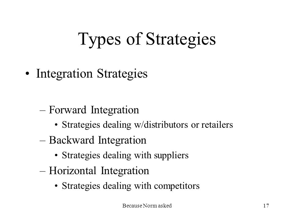Because Norm asked17 Types of Strategies Integration Strategies –Forward Integration Strategies dealing w/distributors or retailers –Backward Integration Strategies dealing with suppliers –Horizontal Integration Strategies dealing with competitors
