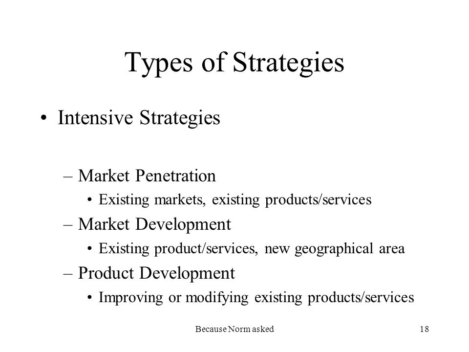 Because Norm asked18 Types of Strategies Intensive Strategies –Market Penetration Existing markets, existing products/services –Market Development Existing product/services, new geographical area –Product Development Improving or modifying existing products/services