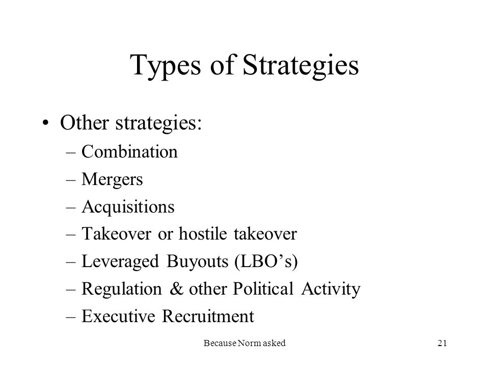 Because Norm asked21 Types of Strategies Other strategies: –Combination –Mergers –Acquisitions –Takeover or hostile takeover –Leveraged Buyouts (LBOs) –Regulation & other Political Activity –Executive Recruitment