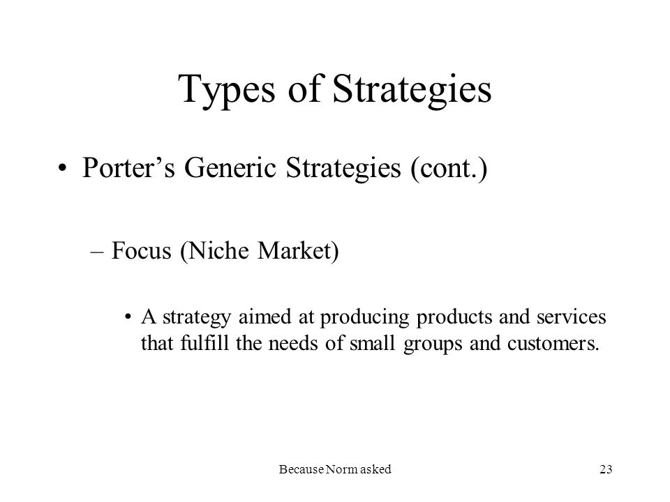 Because Norm asked23 Types of Strategies Porters Generic Strategies (cont.) –Focus (Niche Market) A strategy aimed at producing products and services that fulfill the needs of small groups and customers.