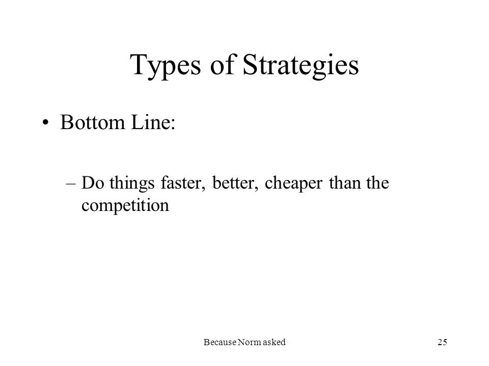 Because Norm asked25 Types of Strategies Bottom Line: –Do things faster, better, cheaper than the competition