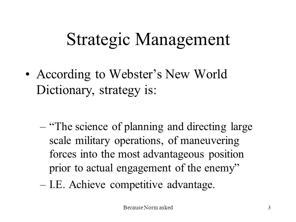 Because Norm asked3 Strategic Management According to Websters New World Dictionary, strategy is: –The science of planning and directing large scale m