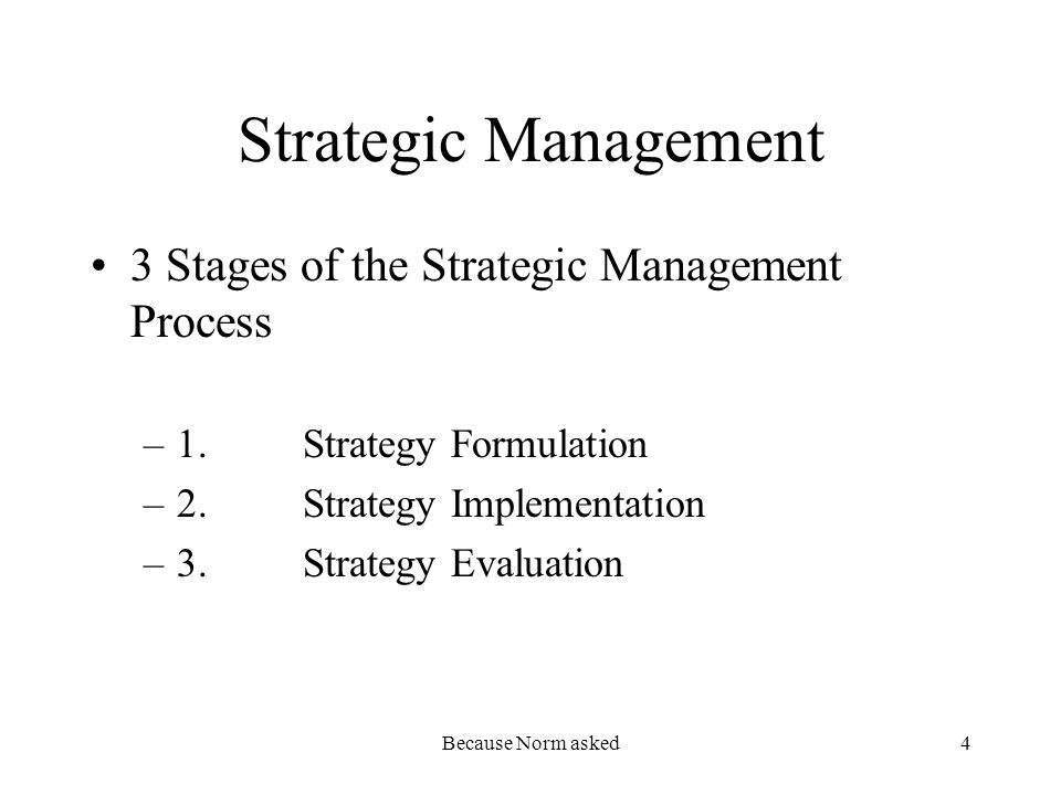 Because Norm asked4 Strategic Management 3 Stages of the Strategic Management Process –1.Strategy Formulation –2.Strategy Implementation –3.Strategy E