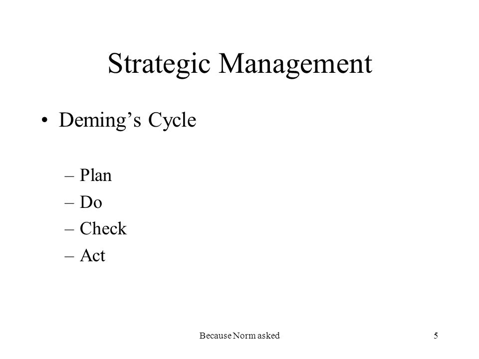 Because Norm asked5 Strategic Management Demings Cycle –Plan –Do –Check –Act