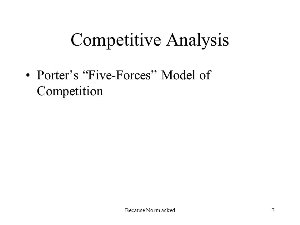 Because Norm asked7 Competitive Analysis Porters Five-Forces Model of Competition