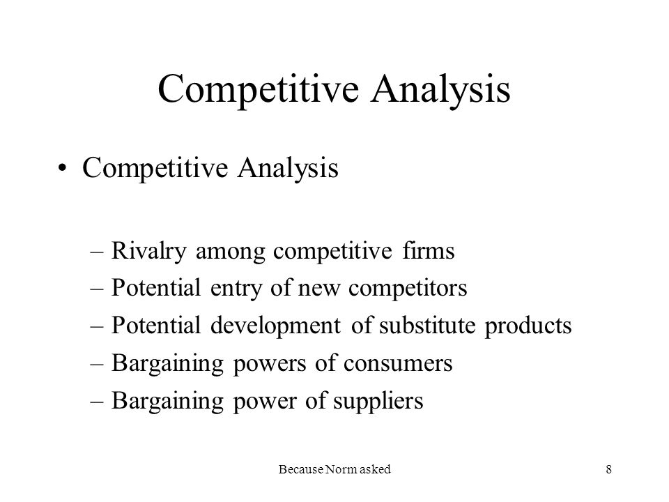 Because Norm asked8 Competitive Analysis –Rivalry among competitive firms –Potential entry of new competitors –Potential development of substitute pro