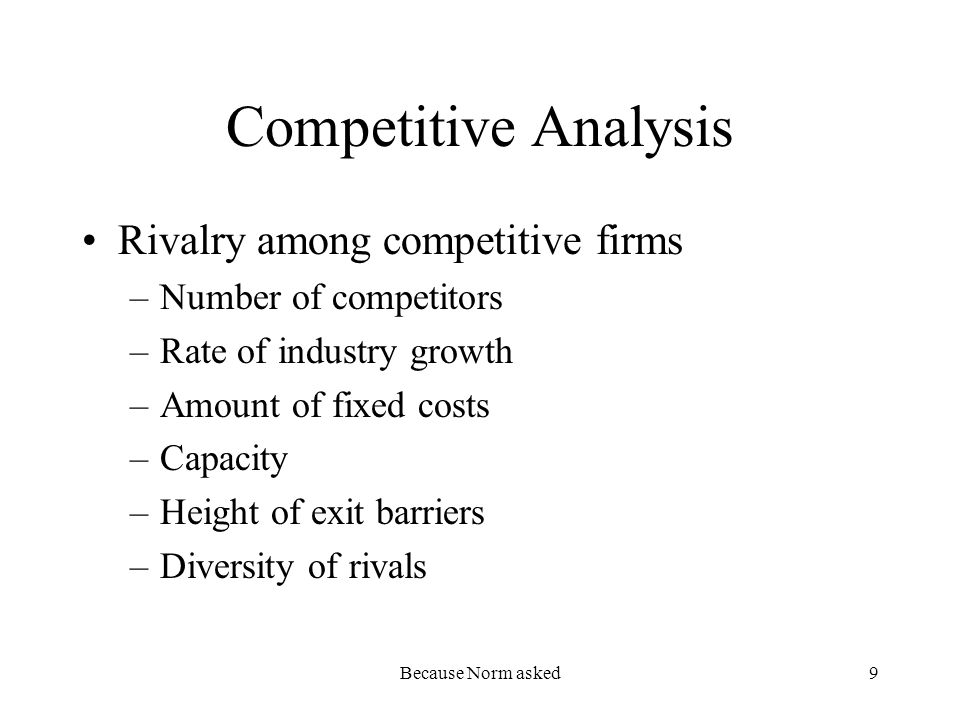 Because Norm asked9 Competitive Analysis Rivalry among competitive firms –Number of competitors –Rate of industry growth –Amount of fixed costs –Capacity –Height of exit barriers –Diversity of rivals