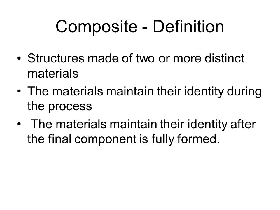 Composite - Definition Structures made of two or more distinct materials The materials maintain their identity during the process The materials mainta
