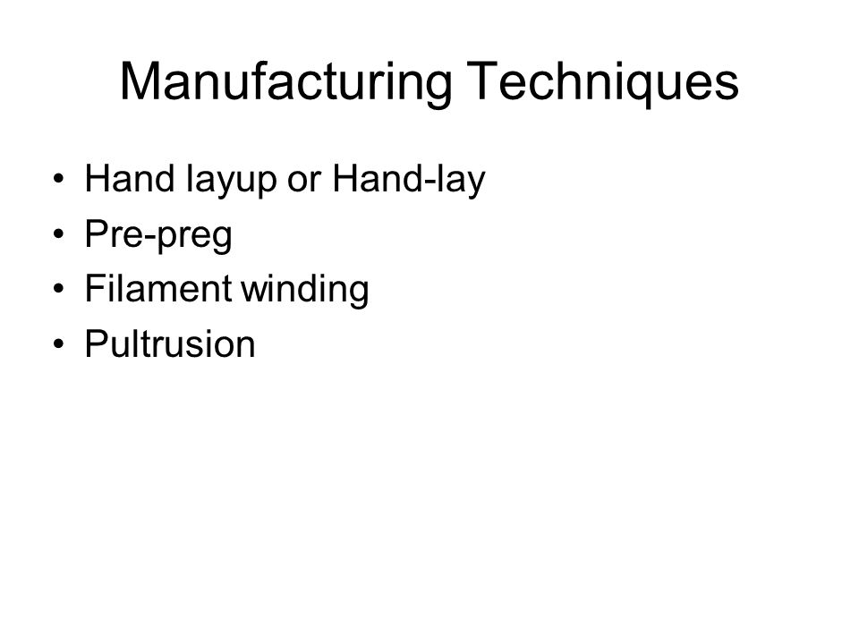 Manufacturing Techniques Hand layup or Hand-lay Pre-preg Filament winding Pultrusion