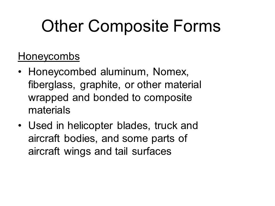 Other Composite Forms Honeycombs Honeycombed aluminum, Nomex, fiberglass, graphite, or other material wrapped and bonded to composite materials Used i