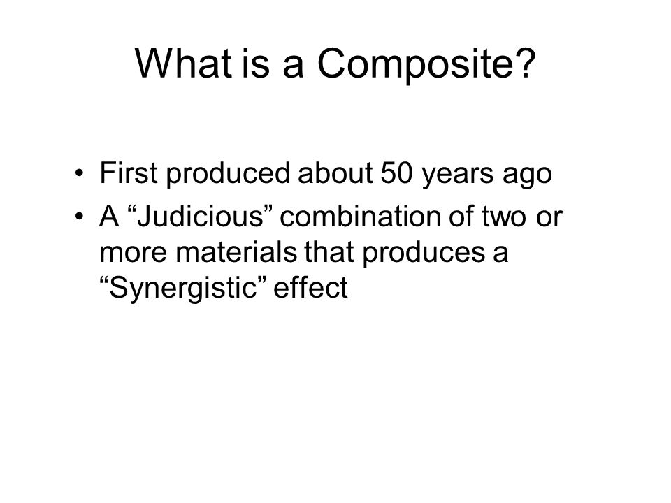 What is a Composite? First produced about 50 years ago A Judicious combination of two or more materials that produces a Synergistic effect