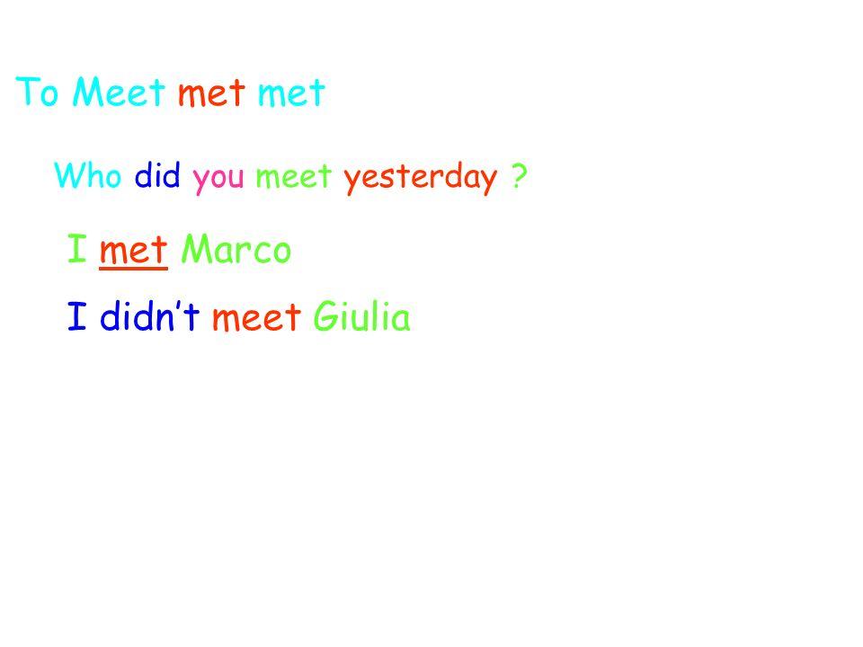 To Meet met met Who did you meet yesterday ? I met Marco I didnt meet Giulia